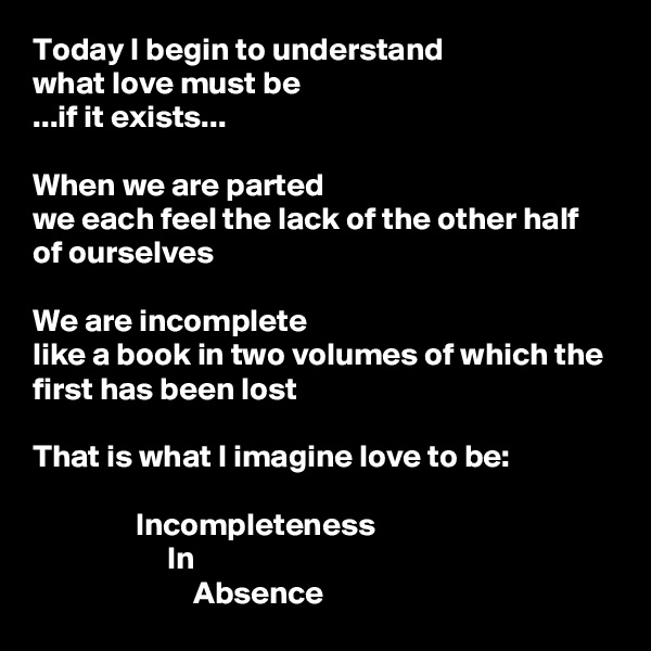 Today I begin to understand what love must be ...if it exists...  When we are parted we each feel the lack of the other half of ourselves  We are incomplete like a book in two volumes of which the first has been lost  That is what I imagine love to be:                  Incompleteness                      In                          Absence