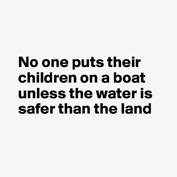No one puts their     children on a boat     unless the water is     safer than the land