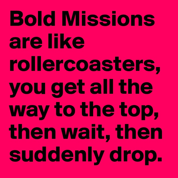Bold Missions are like rollercoasters, you get all the way to the top, then wait, then suddenly drop.