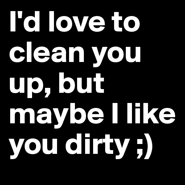 I'd love to clean you up, but maybe I like you dirty ;)