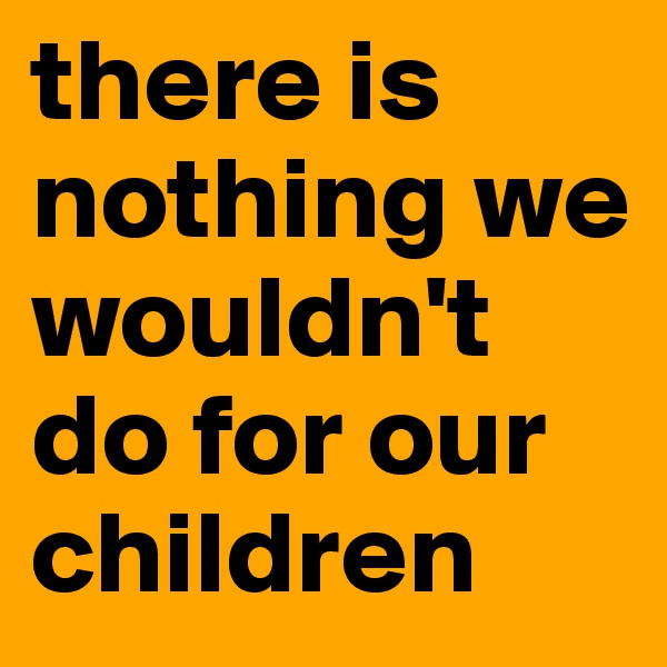 there is nothing we wouldn't do for our children