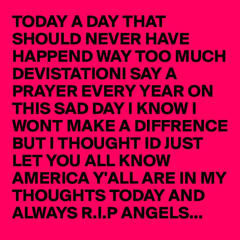 TODAY A DAY THAT SHOULD NEVER HAVE HAPPEND WAY TOO MUCH DEVISTATIONI SAY A PRAYER EVERY YEAR ON THIS SAD DAY I KNOW I WONT MAKE A DIFFRENCE BUT I THOUGHT ID JUST LET YOU ALL KNOW AMERICA Y'ALL ARE IN MY THOUGHTS TODAY AND ALWAYS R.I.P ANGELS...