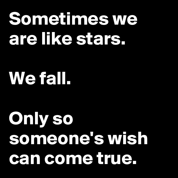 Sometimes we are like stars.                       We fall.                                        Only so someone's wish can come true.