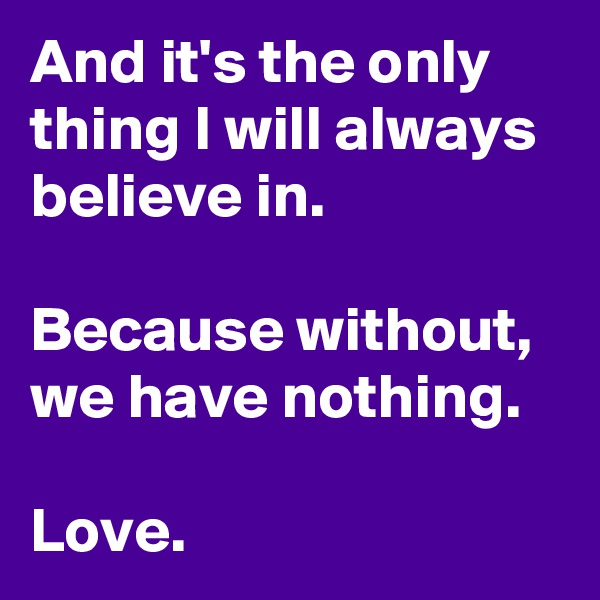 And it's the only thing I will always believe in.  Because without, we have nothing.  Love.