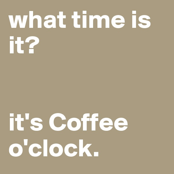 what time is it?   it's Coffee o'clock.