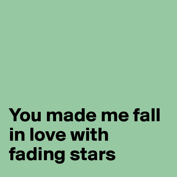 You made me fall in love with fading stars