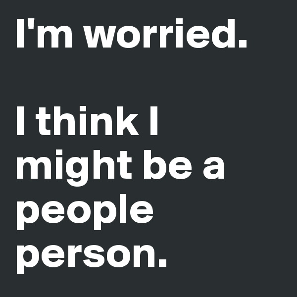 I'm worried.  I think I might be a people person.