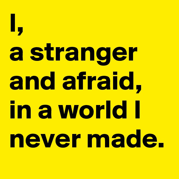 I, a stranger and afraid, in a world I never made.