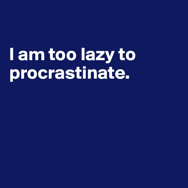 I am too lazy to procrastinate.
