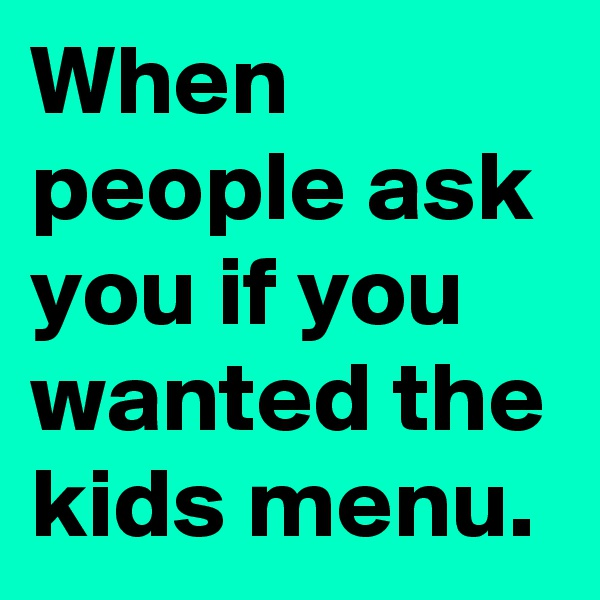 When people ask you if you wanted the kids menu.