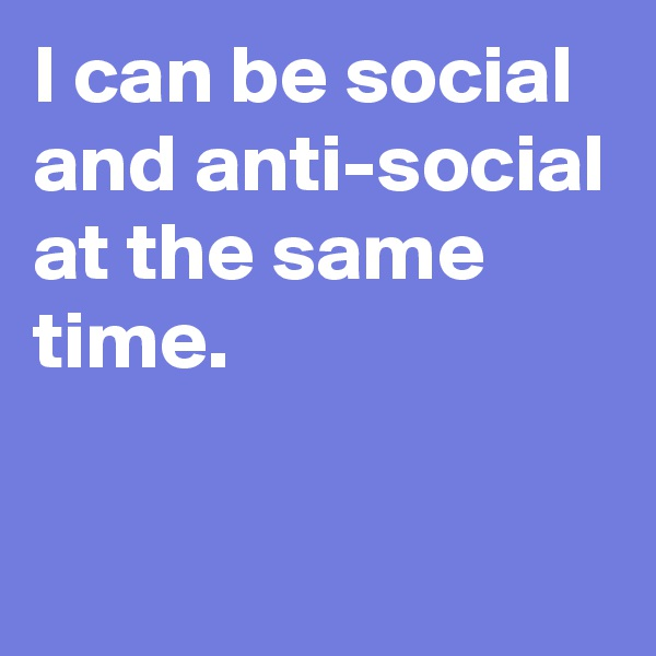 I can be social and anti-social at the same time.