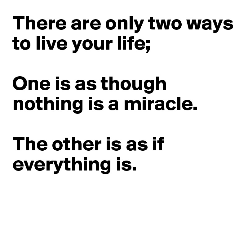 There are only two ways to live your life;  One is as though nothing is a miracle.  The other is as if everything is.