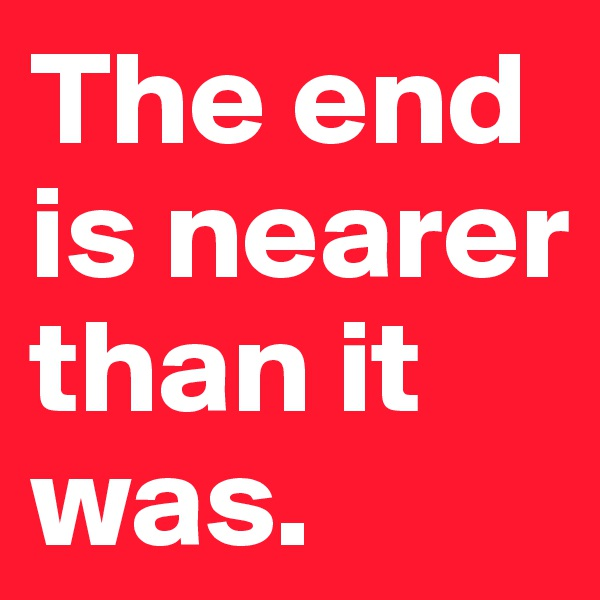 The end is nearer than it was.