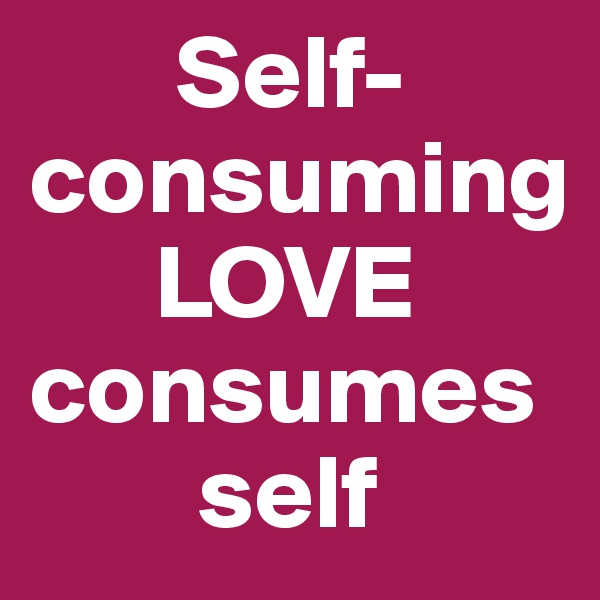 Self-consuming                            LOVE consumes             self