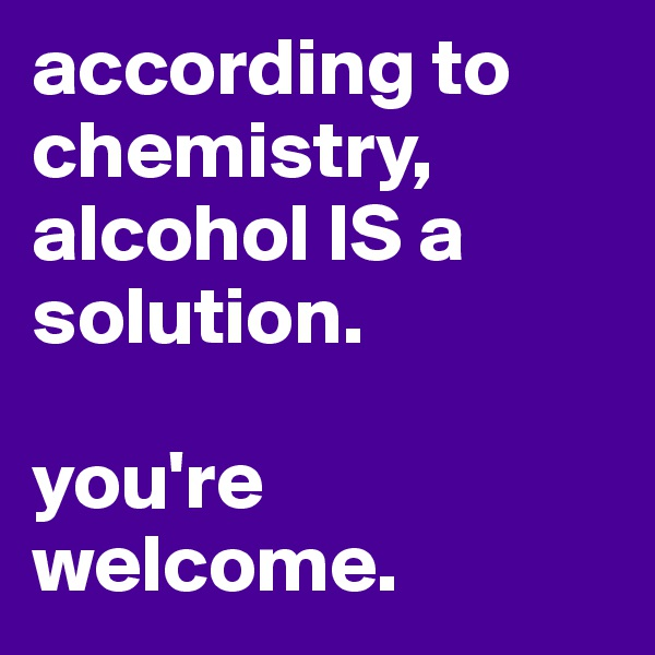 according to chemistry, alcohol IS a solution.  you're welcome.