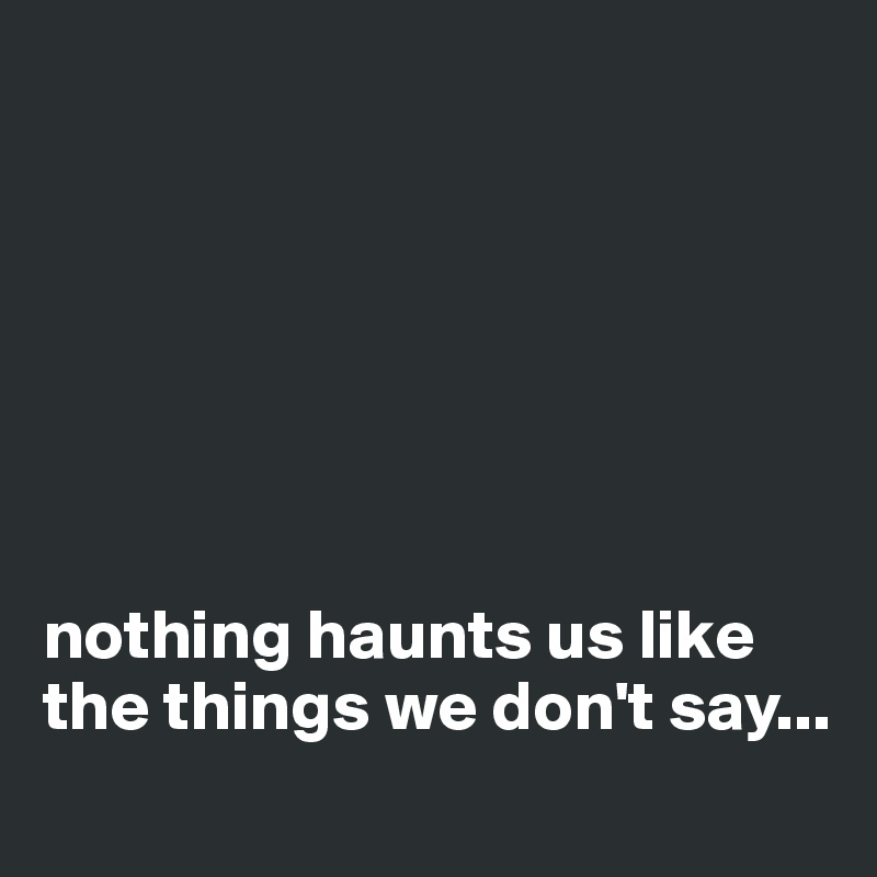 nothing haunts us like the things we don't say...