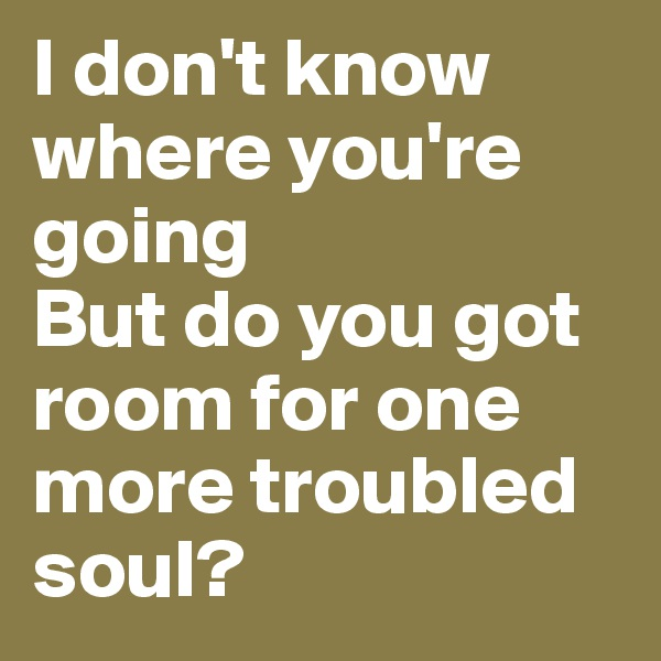 I don't know where you're going But do you got room for one more troubled soul?