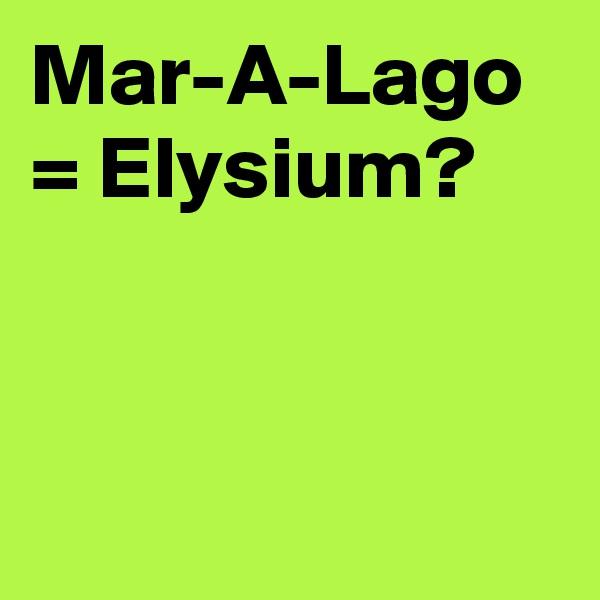Mar-A-Lago = Elysium?