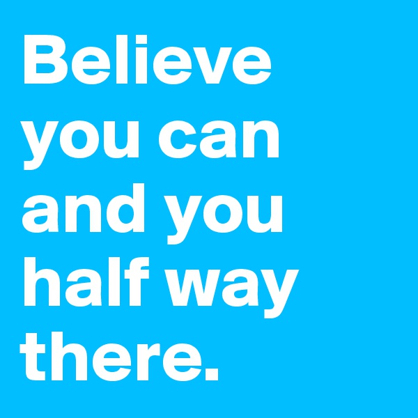 Believe you can and you half way there.