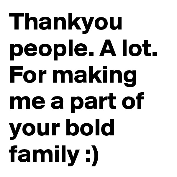Thankyou people. A lot. For making me a part of your bold family :)