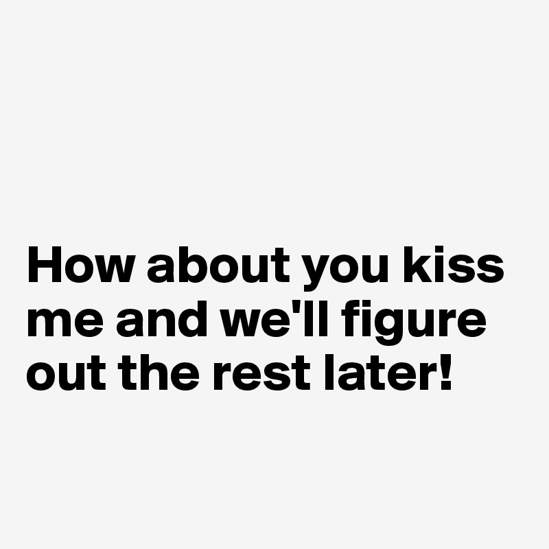 How about you kiss me and we'll figure out the rest later!