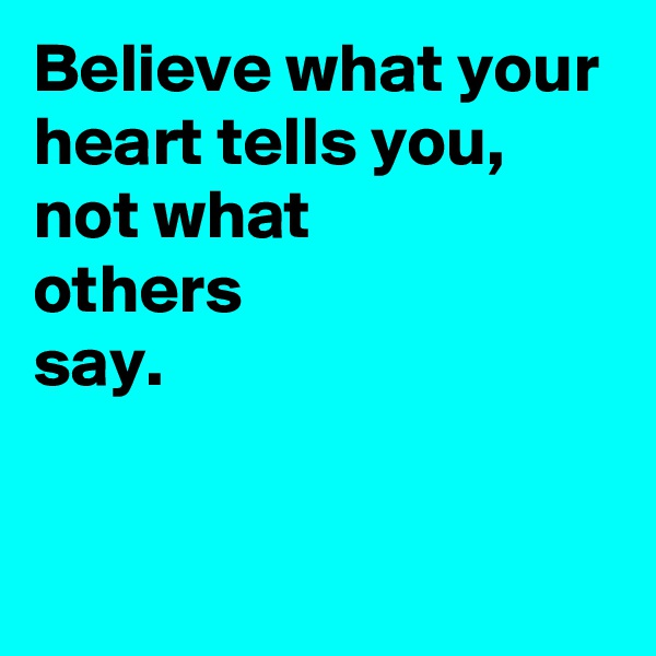 Believe what your heart tells you, not what  others  say.