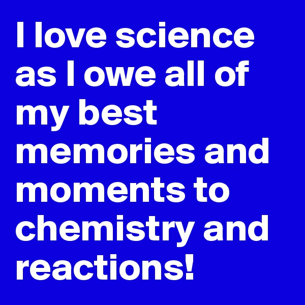 I love science as I owe all of my best memories and moments to chemistry and reactions!