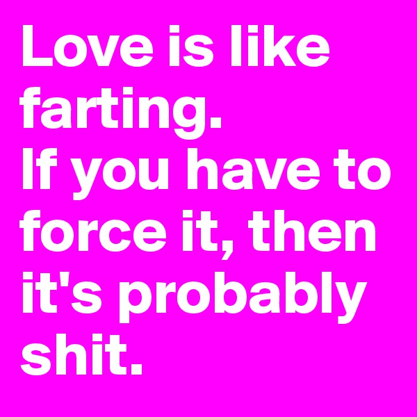 Love is like farting.  If you have to force it, then it's probably shit.