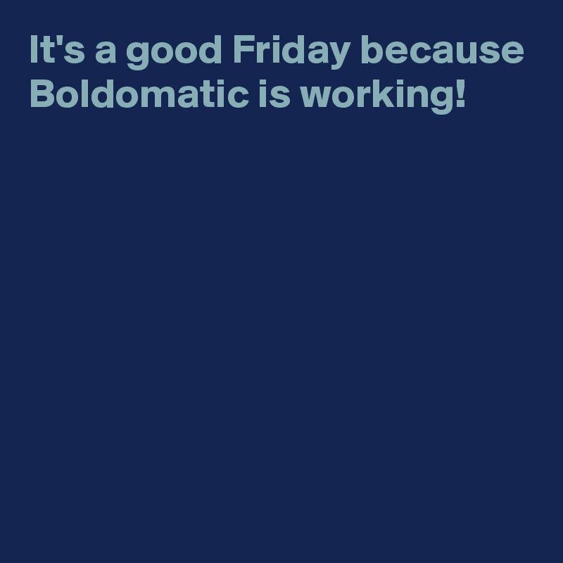 It's a good Friday because Boldomatic is working!