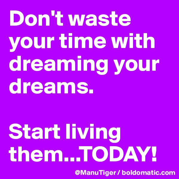 Don't waste your time with dreaming your dreams.   Start living them...TODAY!