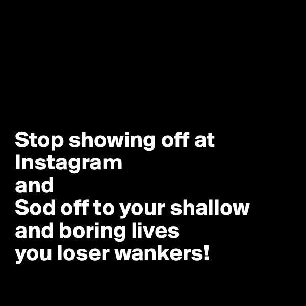 Stop showing off at Instagram  and  Sod off to your shallow and boring lives  you loser wankers!