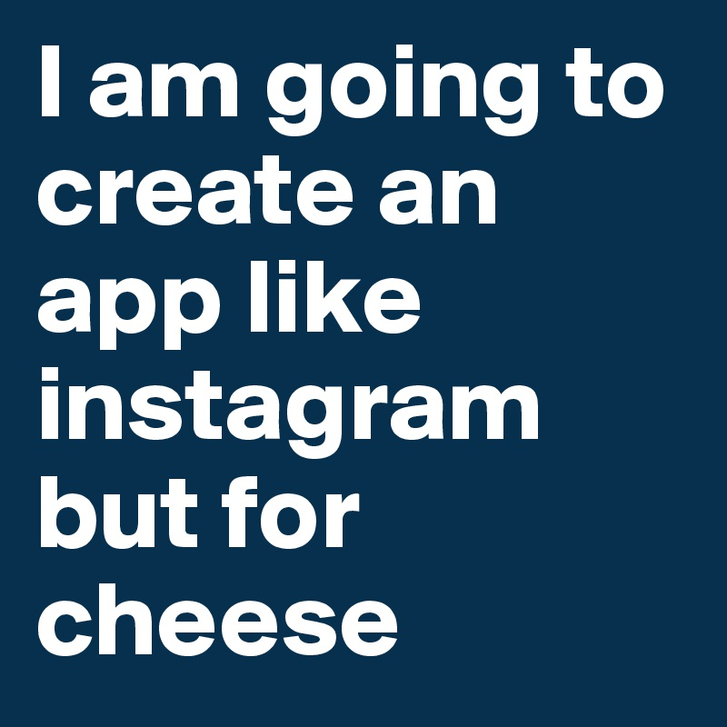 I am going to create an app like instagram but for cheese