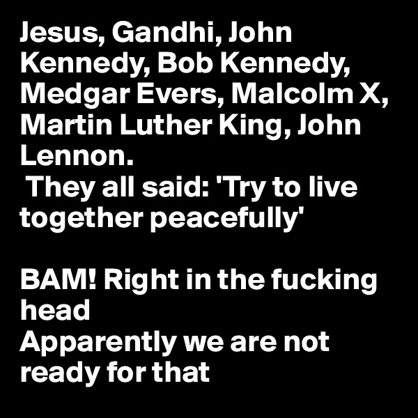 Jesus, Gandhi, John Kennedy, Bob Kennedy, Medgar Evers, Malcolm X, Martin Luther King, John Lennon.  They all said: 'Try to live together peacefully'  BAM! Right in the fucking head Apparently we are not ready for that