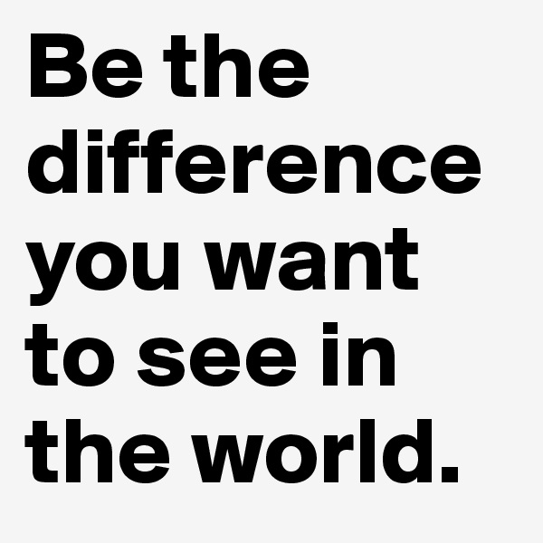Be the difference you want to see in the world.