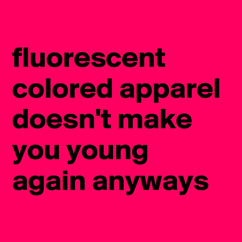 fluorescent colored apparel doesn't make you young again anyways