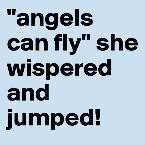 """""""angels can fly"""" she wispered and jumped!"""