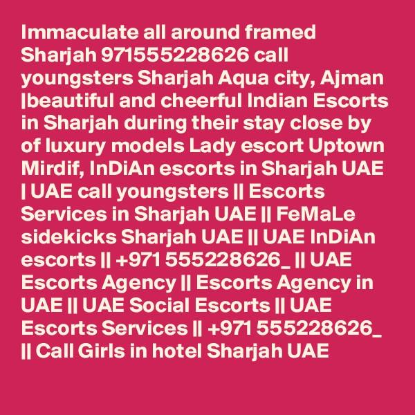 Immaculate all around framed Sharjah 971555228626 call youngsters Sharjah Aqua city, Ajman |beautiful and cheerful Indian Escorts in Sharjah during their stay close by of luxury models Lady escort Uptown Mirdif, InDiAn escorts in Sharjah UAE | UAE call youngsters || Escorts Services in Sharjah UAE || FeMaLe sidekicks Sharjah UAE || UAE InDiAn escorts || +971 555228626_ || UAE Escorts Agency || Escorts Agency in UAE || UAE Social Escorts || UAE Escorts Services || +971 555228626_ || Call Girls in hotel Sharjah UAE