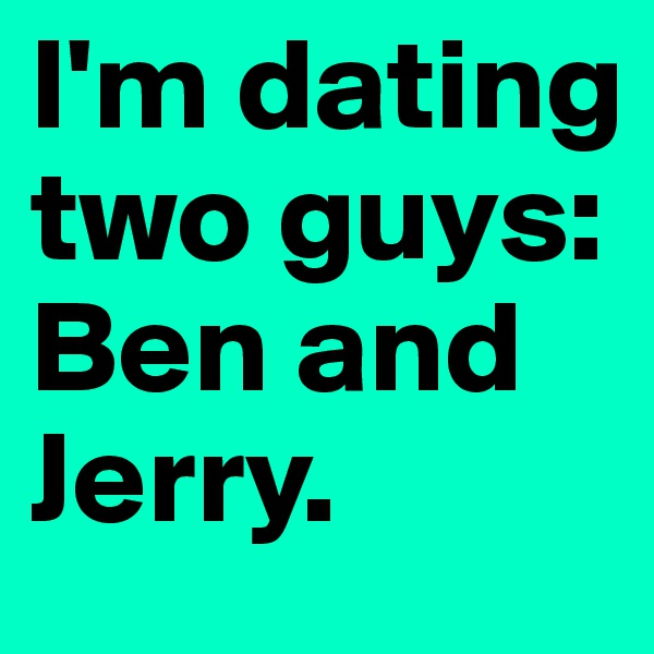 I'm dating two guys: Ben and Jerry.