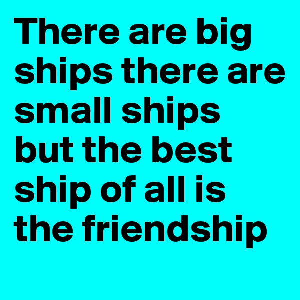 There are big ships there are small ships but the best ship of all is the friendship