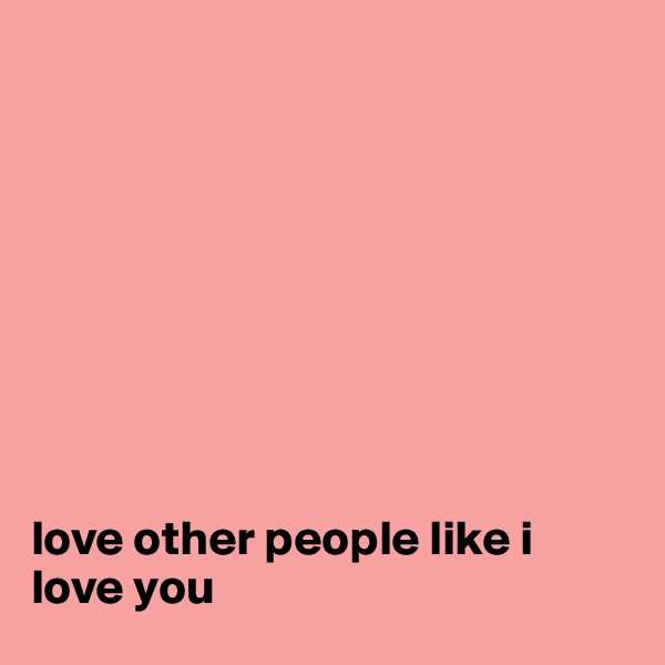 love other people like i love you