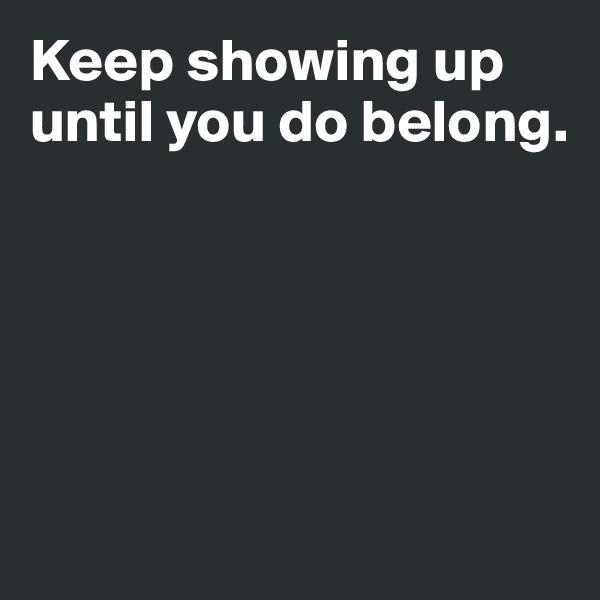 Keep showing up until you do belong.