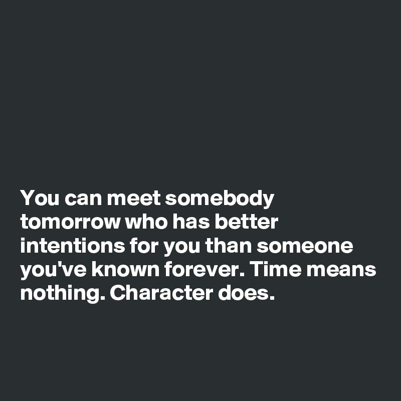 You can meet somebody tomorrow who has better intentions for you than someone you've known forever. Time means nothing. Character does.