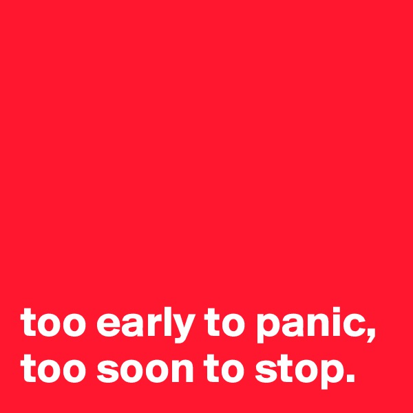 too early to panic, too soon to stop.