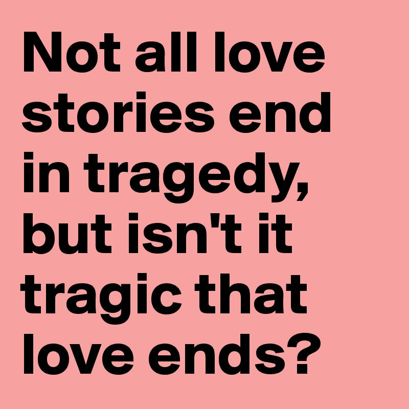 Not all love stories end in tragedy, but isn't it tragic that love ends?