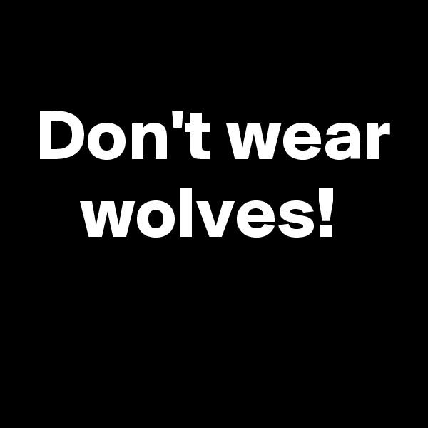 Don't wear     wolves!