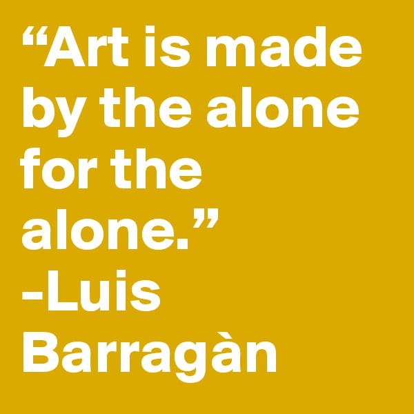 """Art is made by the alone for the alone."" -Luis Barragàn"