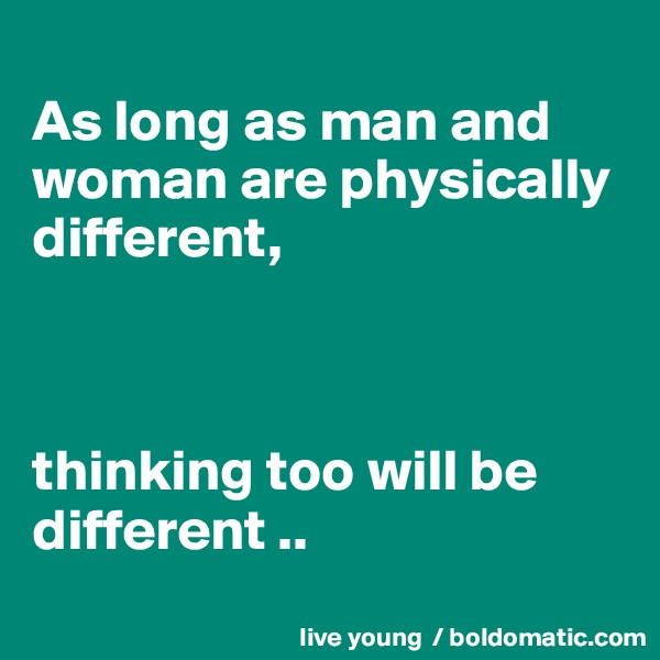 As long as man and woman are physically different,    thinking too will be different ..