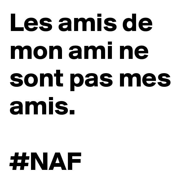Les amis de mon ami ne sont pas mes amis.   #NAF