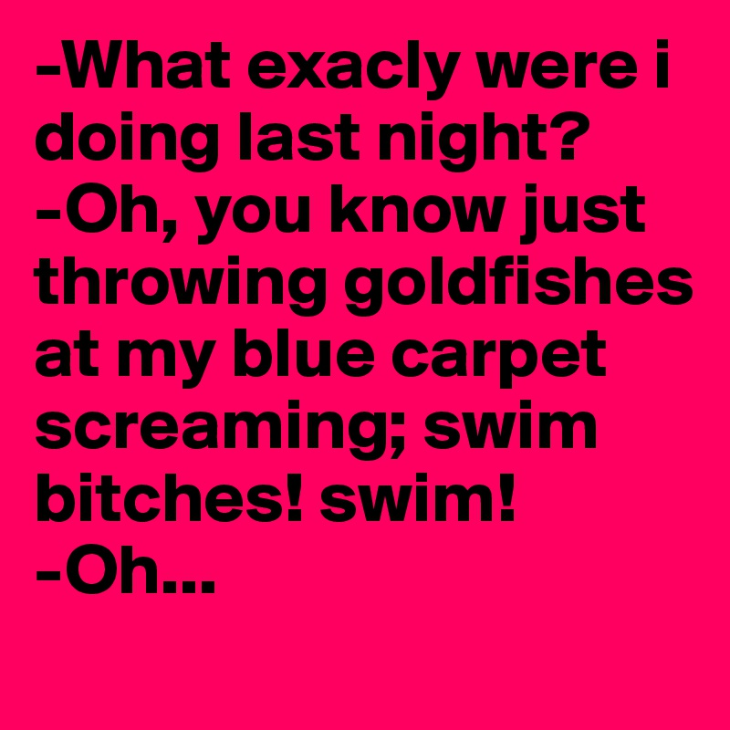 -What exacly were i doing last night?  -Oh, you know just throwing goldfishes at my blue carpet screaming; swim bitches! swim! -Oh...