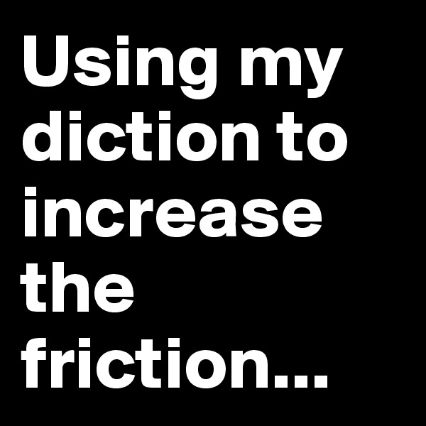 Using my diction to increase the friction...